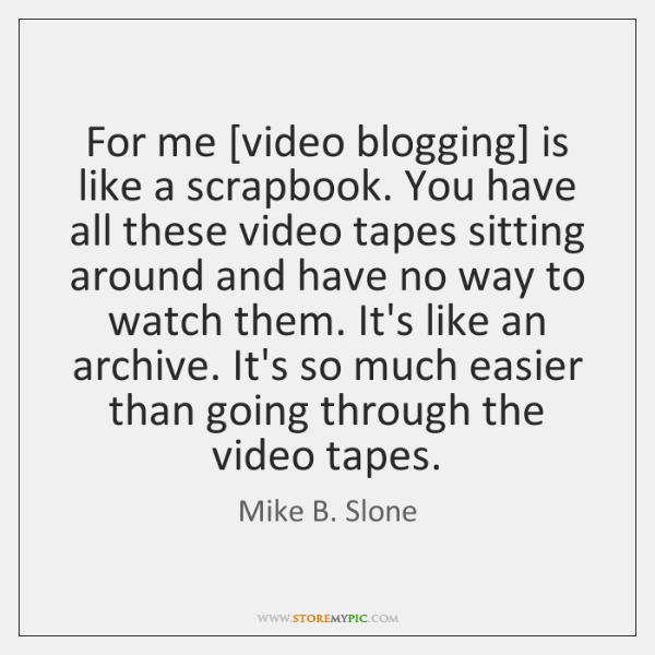 For me [video blogging] is like a scrapbook. You have all these ...