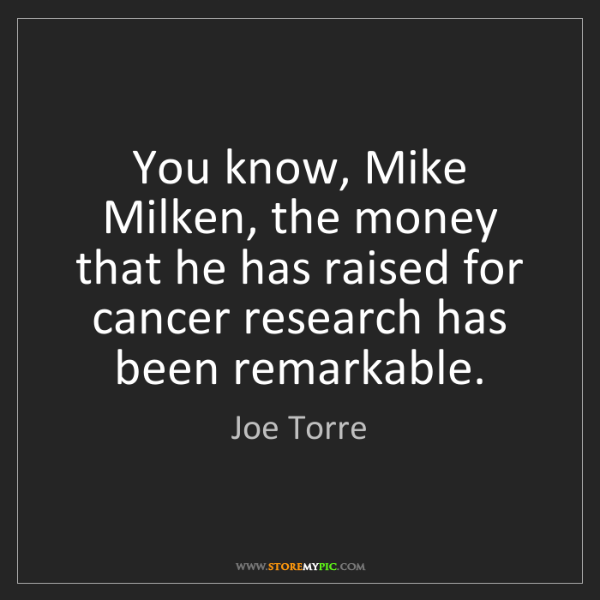 Joe Torre: You know, Mike Milken, the money that he has raised for...