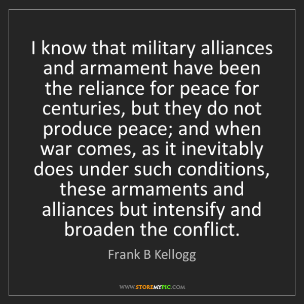 Frank B Kellogg: I know that military alliances and armament have been...