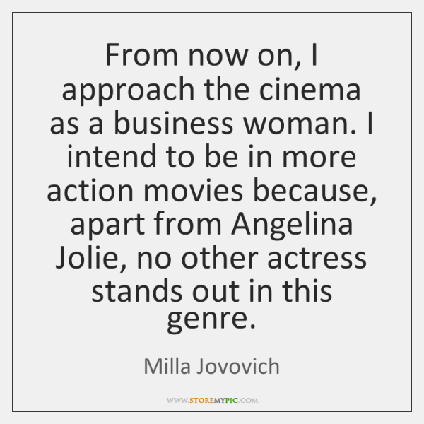 From now on, I approach the cinema as a business woman. I ...