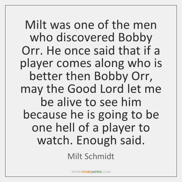 Milt was one of the men who discovered Bobby Orr. He once ...