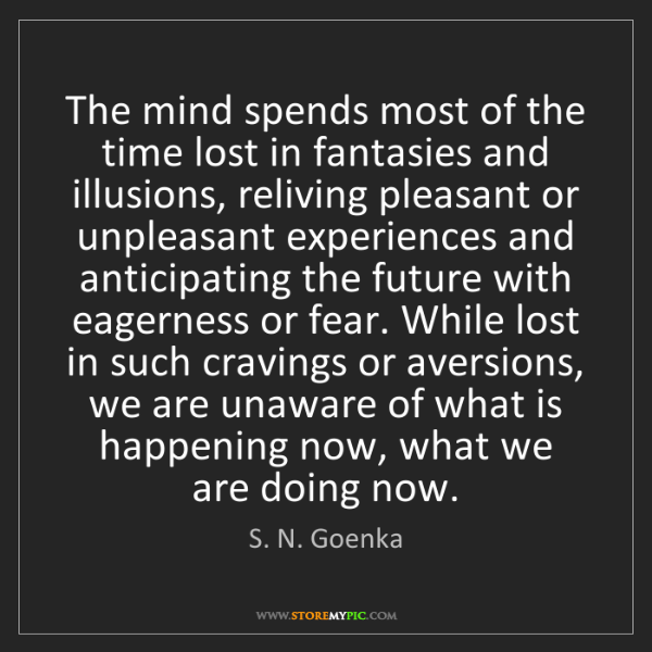 S. N. Goenka: The mind spends most of the time lost in fantasies and...