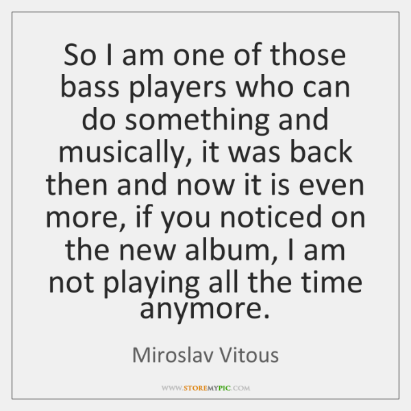 So I am one of those bass players who can do something ...