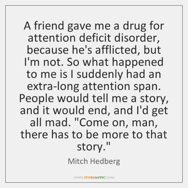 A friend gave me a drug for attention deficit disorder, because he's ...