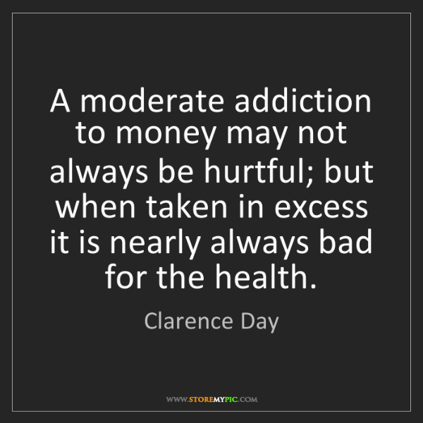 Clarence Day: A moderate addiction to money may not always be hurtful;...