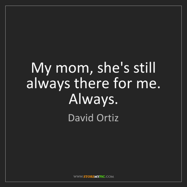 David Ortiz: My mom, she's still always there for me. Always.