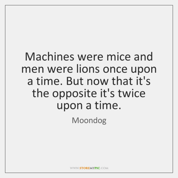 Machines were mice and men were lions once upon a time. But ...