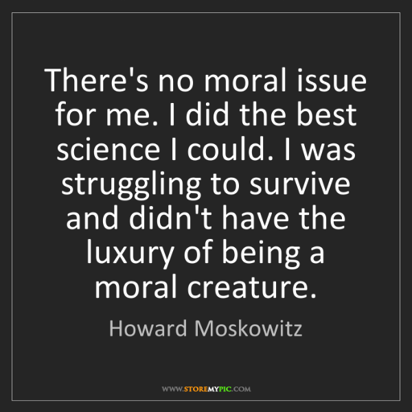 Howard Moskowitz: There's no moral issue for me. I did the best science...
