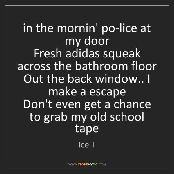 Ice T: in the mornin' po-lice at my door  Fresh adidas squeak...