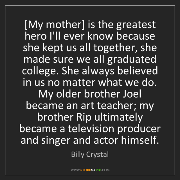 Billy Crystal: [My mother] is the greatest hero I'll ever know because...