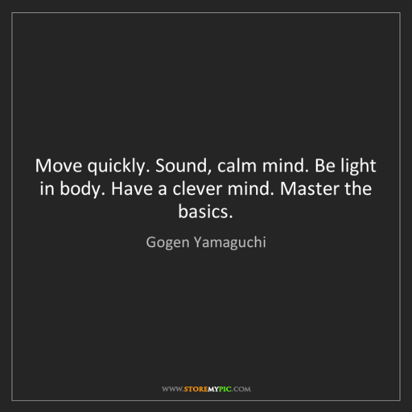Gogen Yamaguchi: Move quickly. Sound, calm mind. Be light in body. Have...