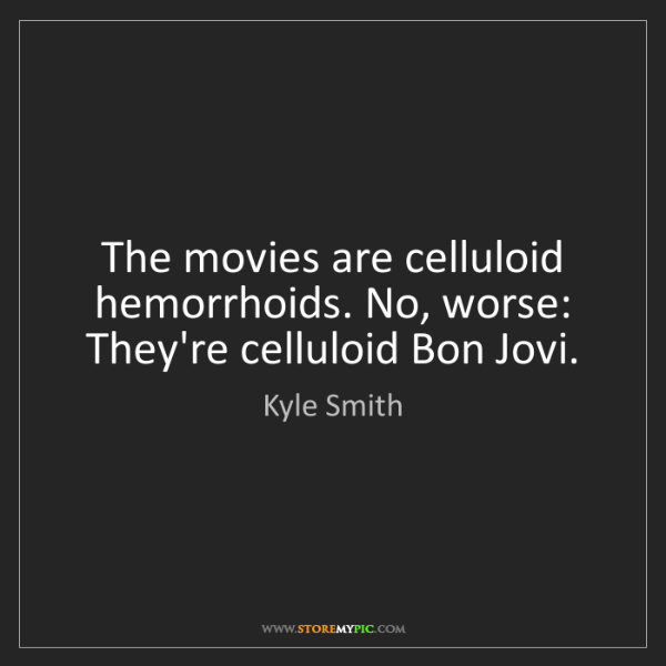 Kyle Smith: The movies are celluloid hemorrhoids. No, worse: They're...