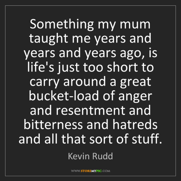 Kevin Rudd: Something my mum taught me years and years and years...