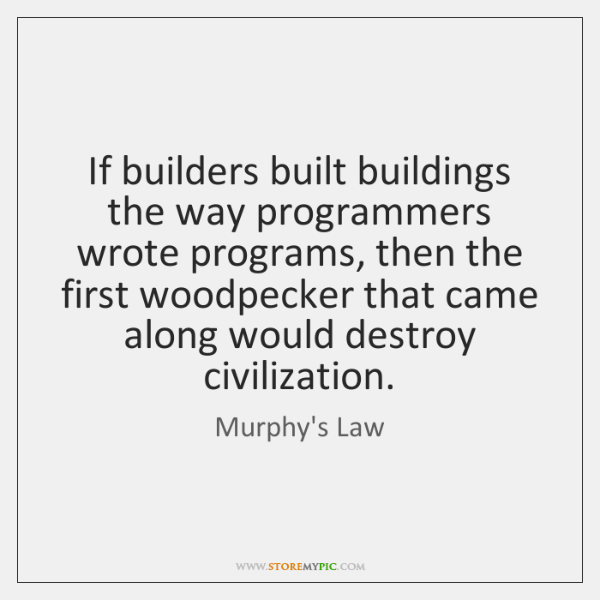 If builders built buildings the way programmers wrote programs, then the first ...
