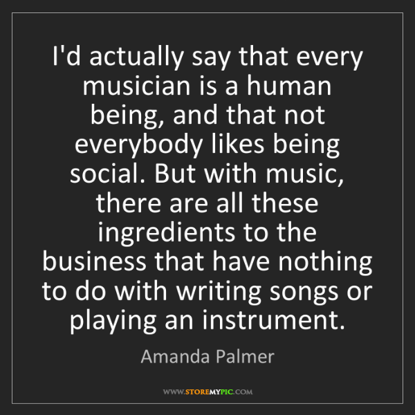 Amanda Palmer: I'd actually say that every musician is a human being,...