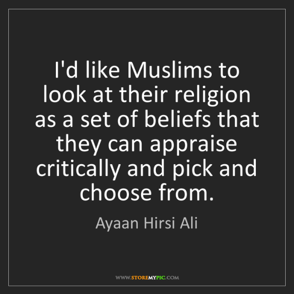 Ayaan Hirsi Ali: I'd like Muslims to look at their religion as a set of...