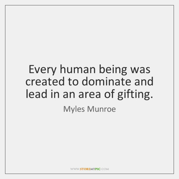Every Human Being Was Created To Dominate And Lead In An Area