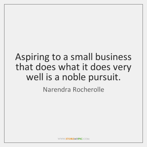 Aspiring to a small business that does what it does very well ...