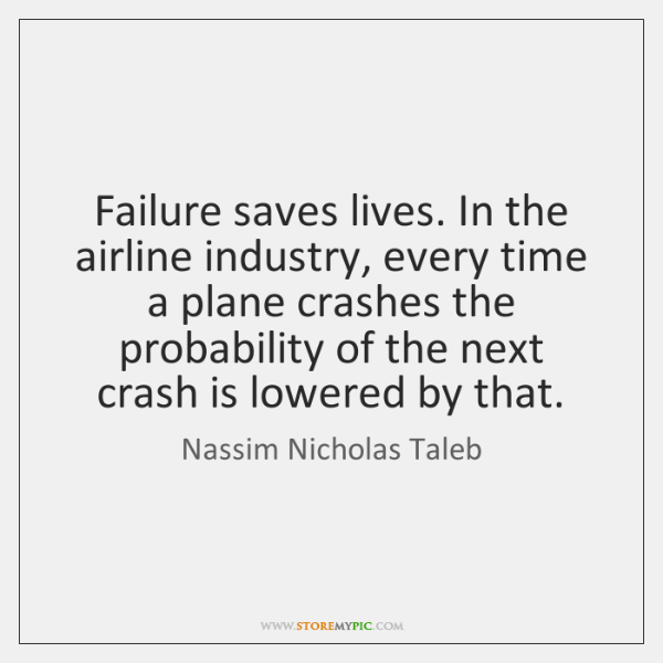 Failure saves lives. In the airline industry, every time a plane crashes ...