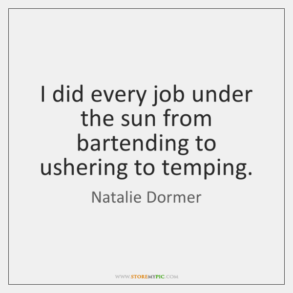 I did every job under the sun from bartending to ushering to ...