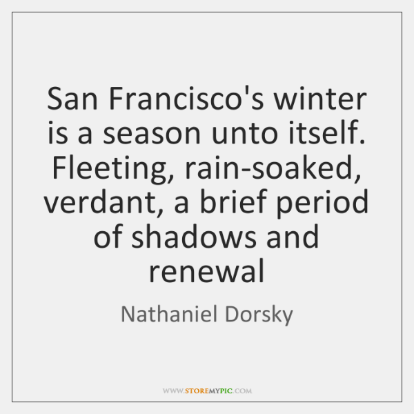 San Francisco's winter is a season unto itself. Fleeting, rain-soaked, verdant, a ...