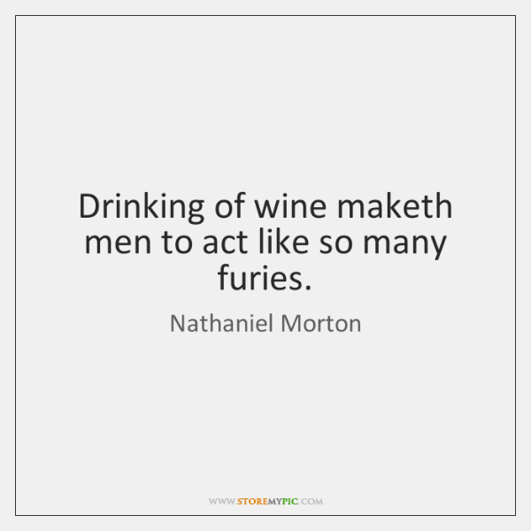 Drinking of wine maketh men to act like so many furies.