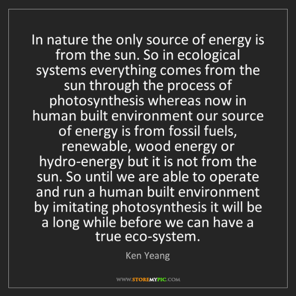 Ken Yeang: In nature the only source of energy is from the sun....