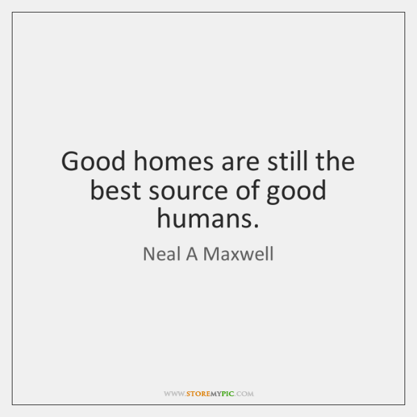 Good homes are still the best source of good humans.