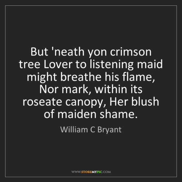 William C Bryant: But 'neath yon crimson tree Lover to listening maid might...