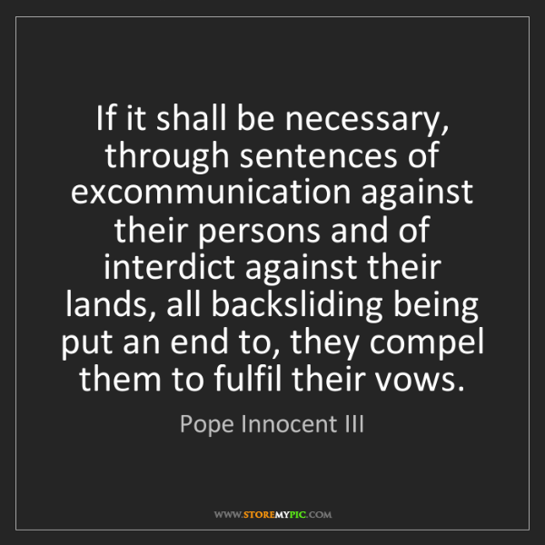 Pope Innocent III: If it shall be necessary, through sentences of excommunication...