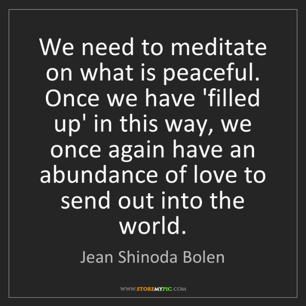 Jean Shinoda Bolen: We need to meditate on what is peaceful. Once we have...
