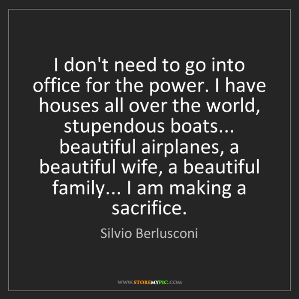 Silvio Berlusconi: I don't need to go into office for the power. I have...