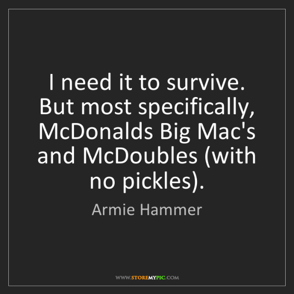 Armie Hammer: I need it to survive. But most specifically, McDonalds...