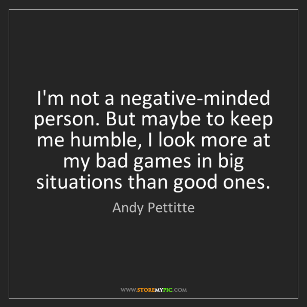 Andy Pettitte: I'm not a negative-minded person. But maybe to keep me...