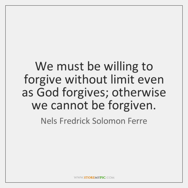 We must be willing to forgive without limit even as God forgives; ...