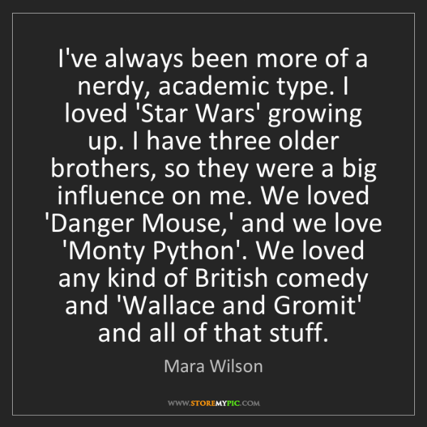 Mara Wilson: I've always been more of a nerdy, academic type. I loved...