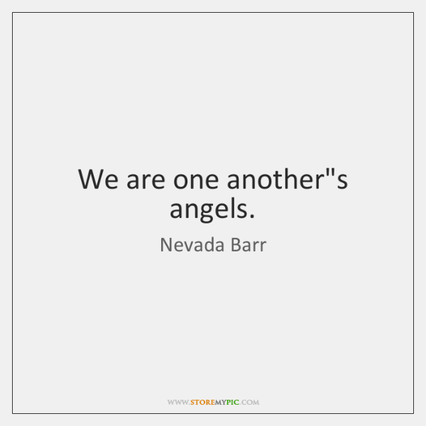 We are one another's angels.
