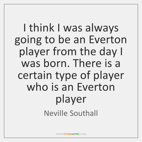 I think I was always going to be an Everton player from ...