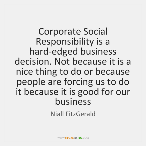 Corporate Social Responsibility is a hard-edged business decision. Not because it is ...