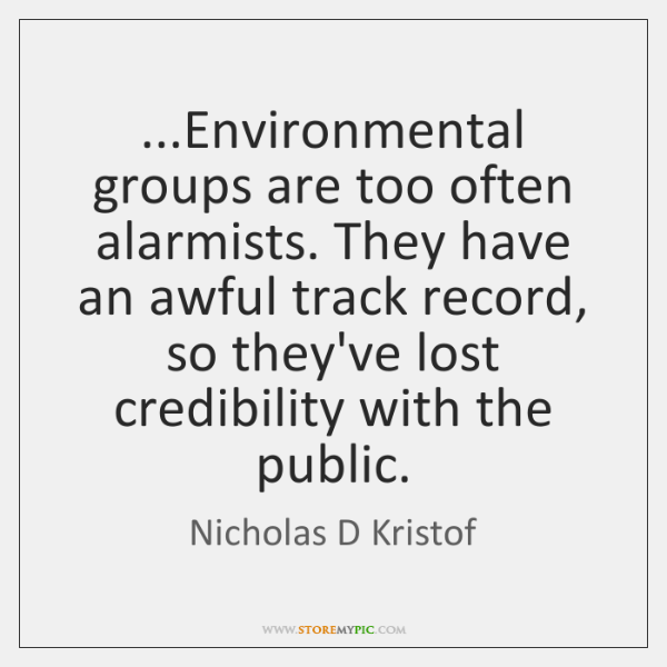...Environmental groups are too often alarmists. They have an awful track record, ...