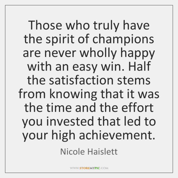 Those who truly have the spirit of champions are never wholly happy ...