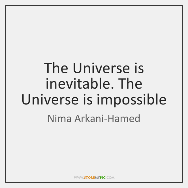 The Universe is inevitable. The Universe is impossible