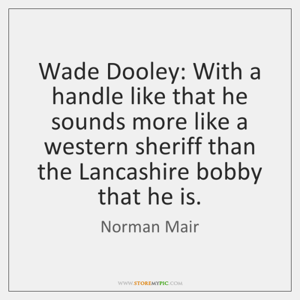 Wade Dooley: With a handle like that he sounds more like a ...