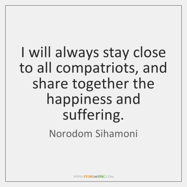 I will always stay close to all compatriots, and share together the ...