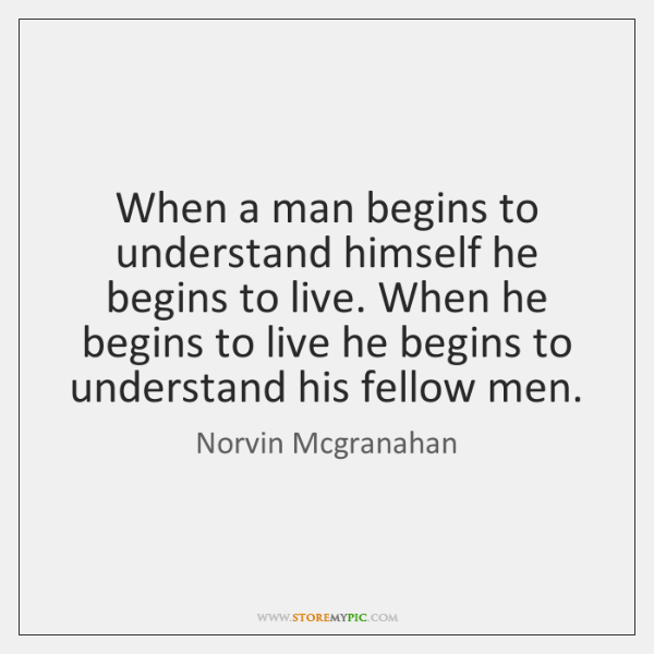 When a man begins to understand himself he begins to live. When ...