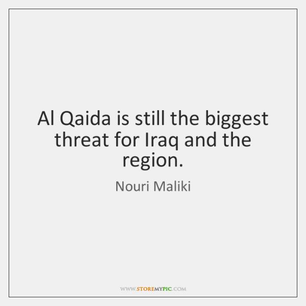Al Qaida is still the biggest threat for Iraq and the region.