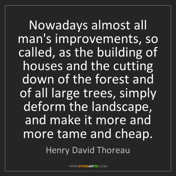 Henry David Thoreau: Nowadays almost all man's improvements, so called, as...