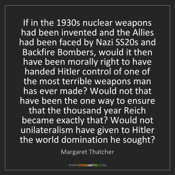 Margaret Thatcher: If in the 1930s nuclear weapons had been invented and...