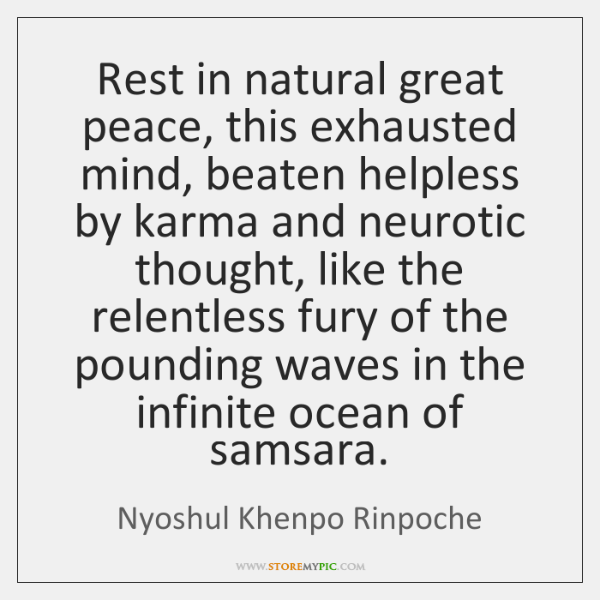 Rest in natural great peace, this exhausted mind, beaten helpless by karma ...