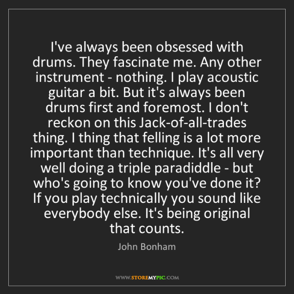 John Bonham: I've always been obsessed with drums. They fascinate...